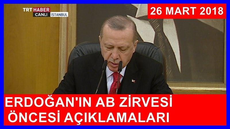 Cumhurbaşkanı Erdoğanın AB Zirvesi Öncesi Açıklamaları 26.3.2018