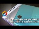 Презентация Google Pixel 2 в прямом эфире. Прямая трансляция на русском языке