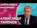 Актуальное интервью с Александром Тихоновым