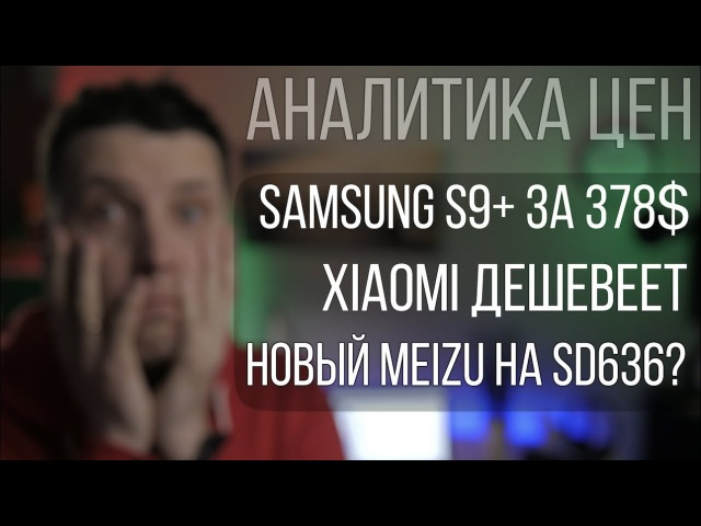 Аналитика цен Xiaomi дешевеет, Samsung S9 за 378$ и Meizu E3 на Snapdragon 636
