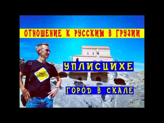 УПЛИСЦИХЕ - город в скале / ГРУЗИЯ / Как относятся в Грузии к русским