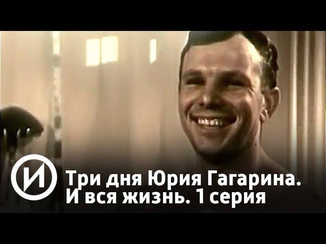 Три дня Юрия Гагарина. И вся жизнь. 1 серия   Телеканал История