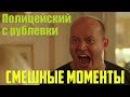 ПОЛИЦЕЙСКИЙ С РУБЛЕВКИ 1,2,3. Яковлев Бурунов жжет. Смешные моменты. Без цензуры. НАРЕЗКА