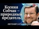 Евгений Сатановский Ксения Собчак – природный предатель