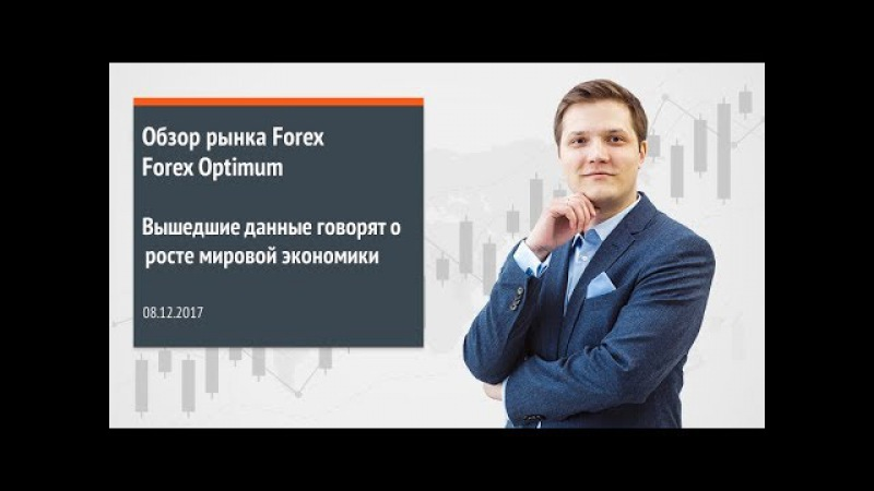 Обзор рынка Forex. Forex Optimum 08.12.2017. Вышедшие данные говорят о росте мировой экономики