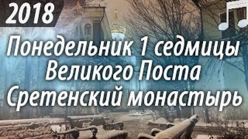 Утреннее богослужение в Понедельник 1 седмицы Великого поста 19 02 2018 Сретенский монастырь