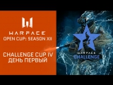 Warface Open Cup: Season XII. Challenge Cup IV: день 1
