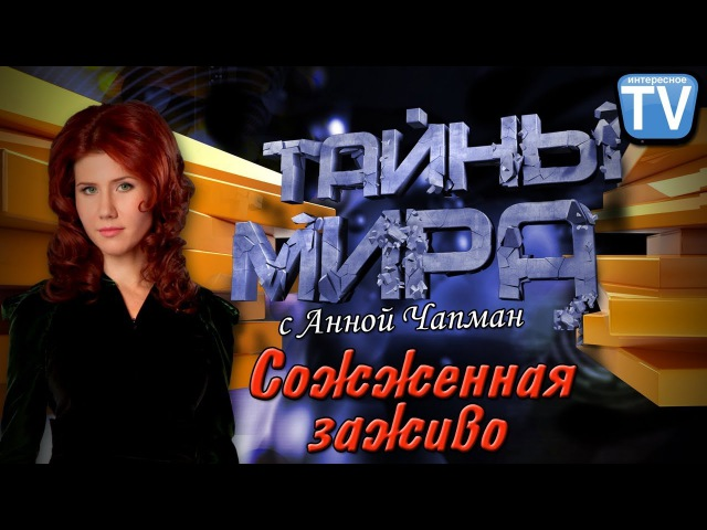 Тайны мира с Анной Чапман. Сожженная заживо (2011)