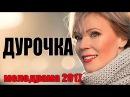 Мелодрама взорвала ютуб ДУРОЧКА Русские мелдорамы 2017 новинки