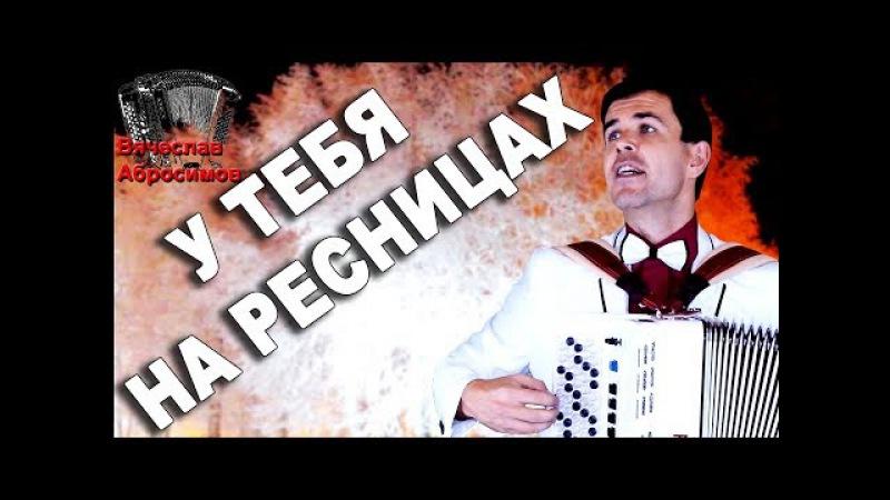 ПЕСНЯ-ШЕДЕВР У ТЕБЯ НА РЕСНИЦАХ под баян - поет Вячеслав Абросимов