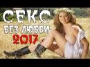 ПРЕМЬЕРА 2017 ОЧАРОВАЛА НОВИЗНОЙ Секс Без любви Русские мелодрамы 2017 новинки, ф ...