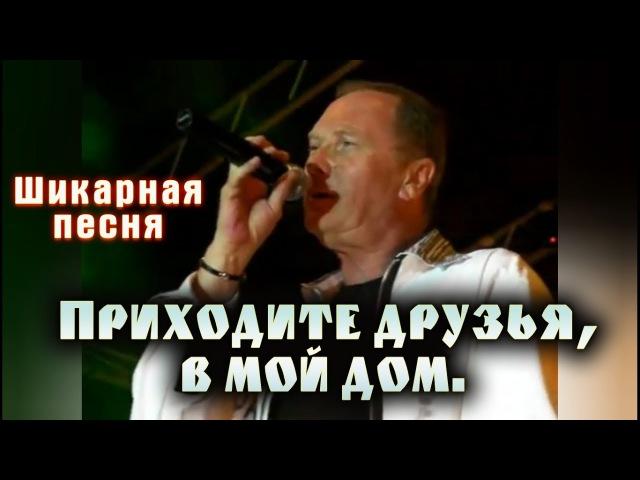 Приходите друзья в мой дом / Шикарная песня, Послушайте!