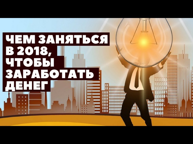 Чем заняться в 2018, чтобы заработать денег (интернет-проекты)