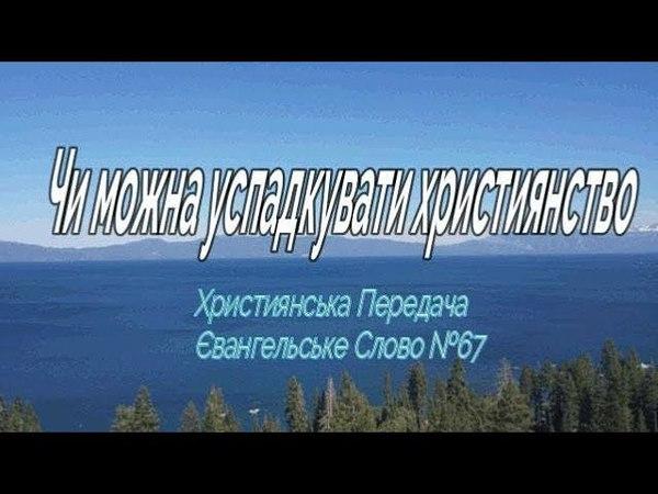 Християнська Передача Євангельське Слово №67 Чи можна успадкувати християнство
