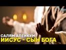 Иисус - Сын Бога. «Салям Алейкум»
