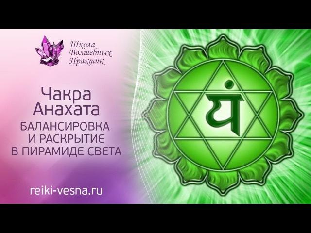 Очищение чакр | 4 чакра - АНАХАТА | Балансировка и гармонизация сердечной чакры в Пирамиде Света