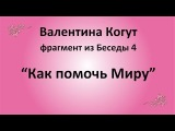 Как помочь Миру - Валентина Когут (фрагмент из Беседы 4)