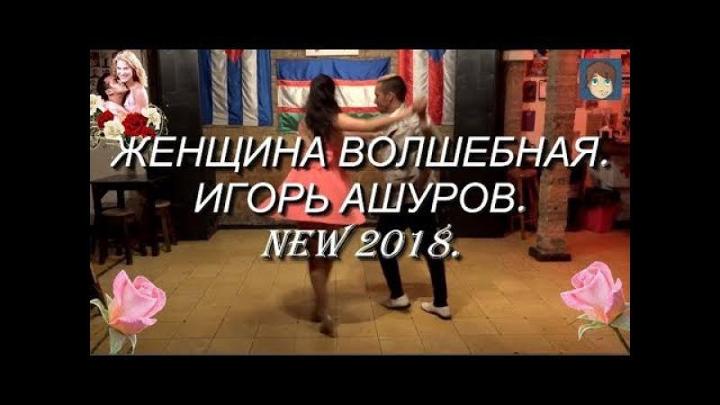 ЖЕНЩИНА ВОЛШЕБНАЯ - ИГОРЬ АШУРОВ. NEW 2018