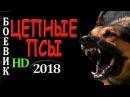 РЕДКИЙ ФИЛЬМ ЦЕПНЫЕ ПСЫ БОЕВИКИ 2018 РУССКИЙ ДЕТЕКТИВ 2018