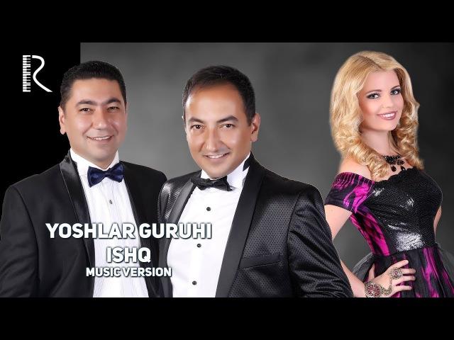 Yoshlar guruhi - Ishq | Ёшлар гурухи - Ишк (music version)