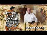 Этруски - это русские. Валерий Чудинов