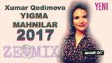 Xumar Qedimova - YENI Yigma Mahnilar 2017 (ZEmix Musiqi 12) Super Yigma 2017