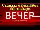 Скандал вокруг фильма Матильда. Вечер с Владимиром Соловьевым от 10.08.2017 Часть 2