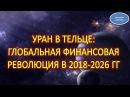 УРАН В ТЕЛЬЦЕ ГЛОБАЛЬНАЯ ФИНАНСОВАЯ РЕВОЛЮЦИЯ В 2018 2026 ГГ