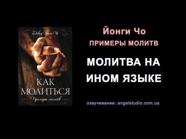 13. Молитва на ином языке. Примеры молитвы (Йонги Чо)