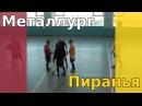 Металлург - Пиранья (лучшие моменты)