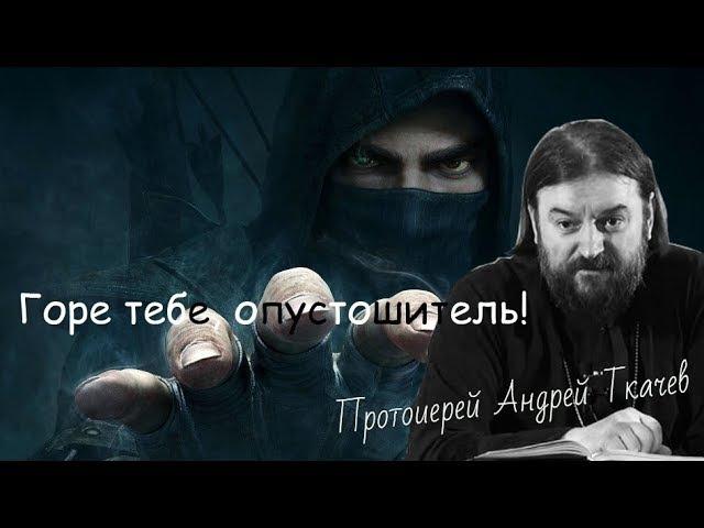 Горе тебе, опустошитель! о. Андрей Ткачев. Горе тебе, грабитель! - 2017 проповеди