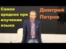 Дмитрий Петров. Самое вредное при изучении языка