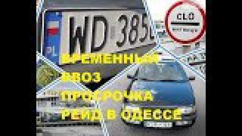 Временный ввоз, просрочка, рейд таможни и полиции в Одессе. Перезаезд на нерезид ...