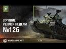 Лучшие Реплеи Недели 126 [World of Tanks]