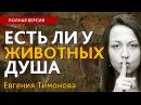 Евгения Тимонова: Есть ли у животных душа? . Полная версия