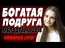 ПРЕМЬЕРА 2018 УНОСИТ ВСЕХ [ БОГАТАЯ ПОДРУГА ] Русские мелодрамы 2018 новинки, сериалы