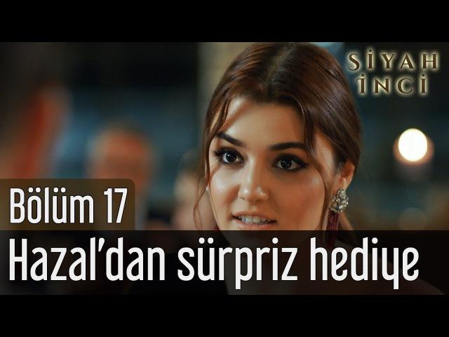 Siyah İnci 17. Bölüm - Hazal'dan Sürpriz Hediye