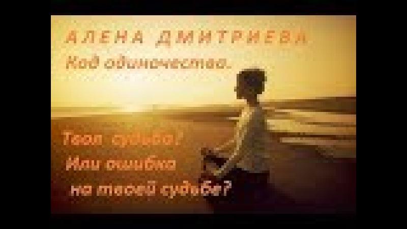 Алена Дмитриева. Код одиночества - это твоя судьба или ошибка на твоей судьбе?
