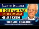 В 2018 ГОДУ КРАХ ЭКОНОМИКИ НЕИЗБЕЖЕН Валентин Катасонов СИЛЬНО СКАЗАНО