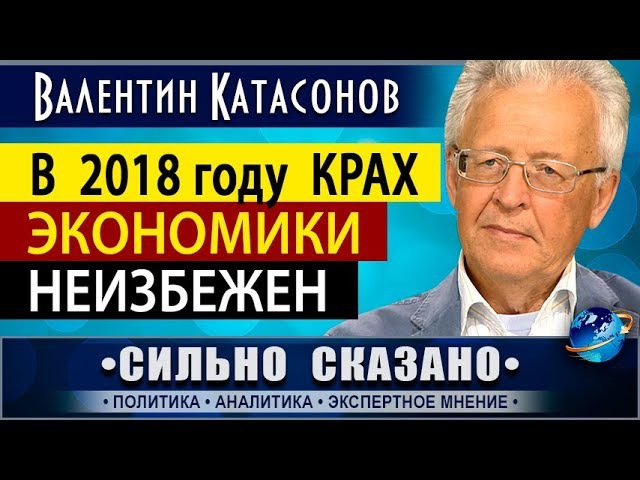 В 2018 ГОДУ КРАХ ЭКОНОМИКИ НЕИЗБЕЖЕН. Валентин Катасонов • СИЛЬНО СКАЗАНО •