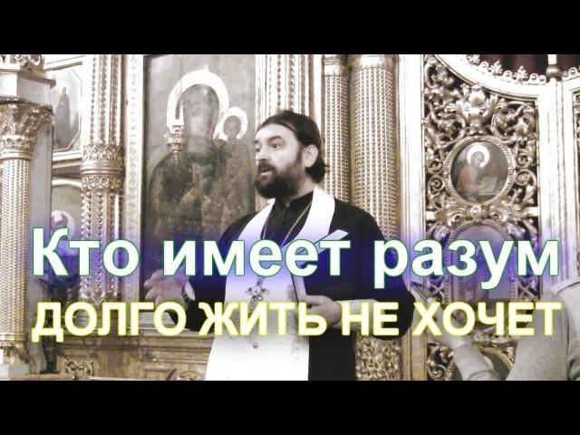 Кто имеет разум долго жить не хочет прот Андрей Ткачев