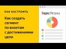 Как создать сегмент по визитам с достижениями цели в Яндекс Метрике