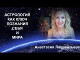 Астрология - ключ для познания себя и мира, суть жизни. Анастасия Лаврентьева