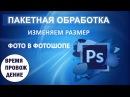 Пакетная обработка фотографий в Photoshop. Изменяем размер фото. Экшен в фотошопе.