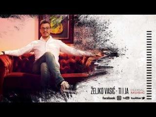 Zeljko Vasic - Ti i ja (Official Video 2018)