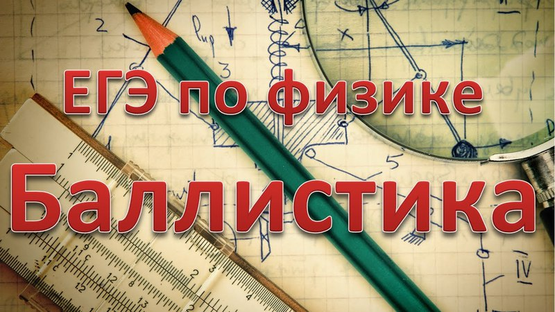 ЕГЭ по физике. Баллистика. Теория и задачи
