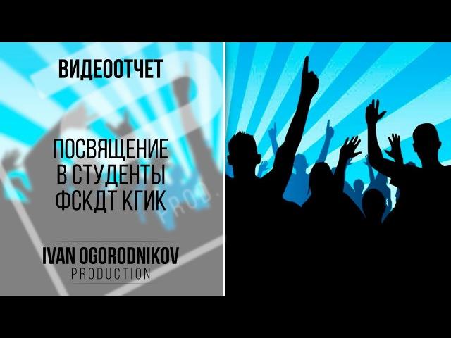 Посвящение в студенты ФСКДТ КГИК [directed by Ivan Ogorodnikov]