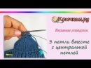 3 петли вместе с центральной петлей. Убавление 2 петель с центральной петлей. Knitting