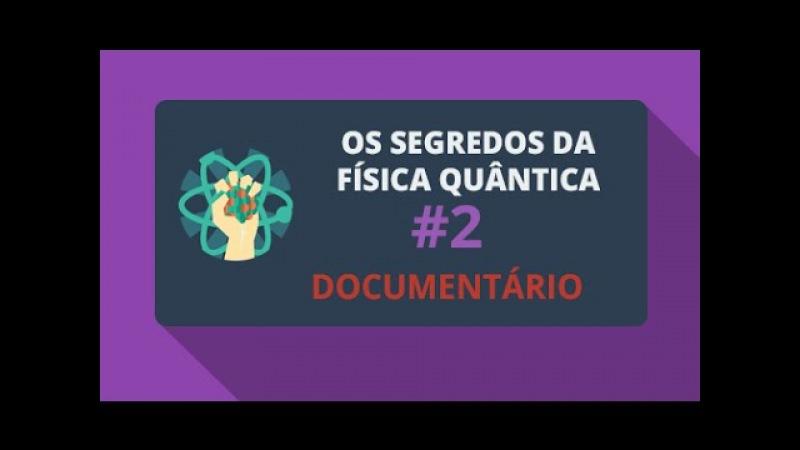 Os Segredos da Física Quântica 2/2 (Documentário)