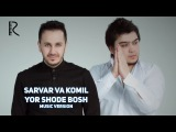 Sarvar va Komil - Yor shode bosh | Сарвар ва Комил - Ёр шоде бош (music version)